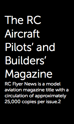 The RC Aircraft Pilots' and Builders' Magazine RC Flyer News is a model aviation magazine title with a circulation of approximately 25,000 copies per issue.2