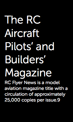 The RC Aircraft Pilots' and Builders' Magazine RC Flyer News is a model aviation magazine title with a circulation of approximately 25,000 copies per issue.9