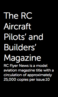 The RC Aircraft Pilots' and Builders' Magazine RC Flyer News is a model aviation magazine title with a circulation of approximately 25,000 copies per issue.10