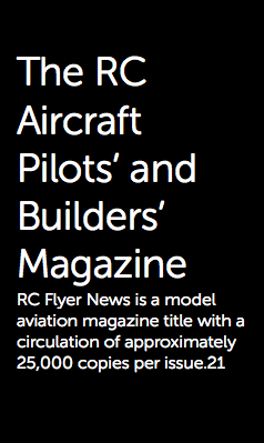 The RC Aircraft Pilots' and Builders' Magazine RC Flyer News is a model aviation magazine title with a circulation of approximately 25,000 copies per issue.21